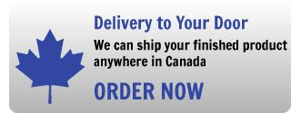 Delivery to Your Door - We can ship your finished product anywhere in Canada - Order Now