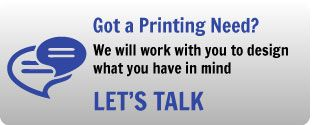 Got a Printing Need? We will work with you to design what you have in mind - Let's Talk